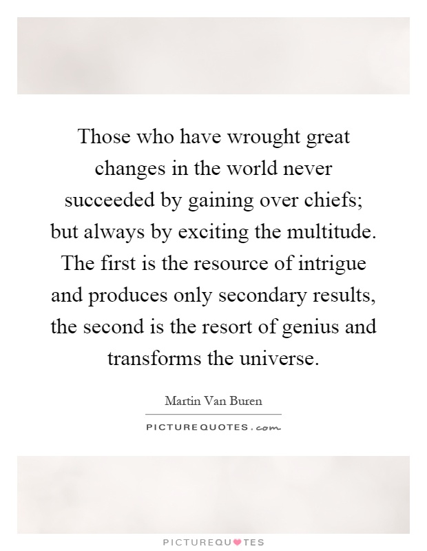 Those who have wrought great changes in the world never succeeded by gaining over chiefs; but always by exciting the multitude. The first is the resource of intrigue and produces only secondary results, the second is the resort of genius and transforms the universe Picture Quote #1