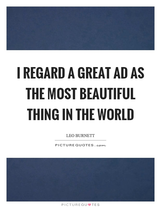 I regard a great ad as the most beautiful thing in the world Picture Quote #1