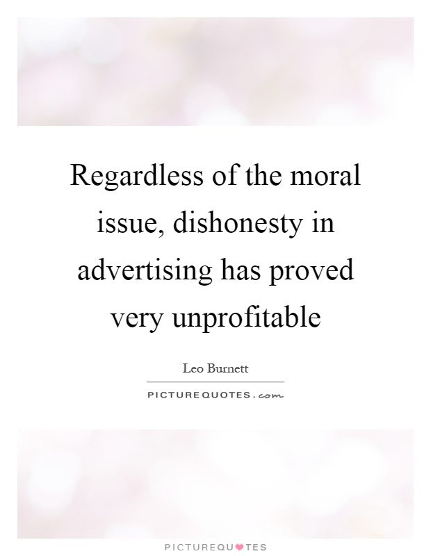 Regardless of the moral issue, dishonesty in advertising has proved very unprofitable Picture Quote #1