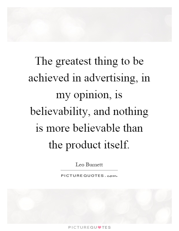 The greatest thing to be achieved in advertising, in my opinion, is believability, and nothing is more believable than the product itself Picture Quote #1