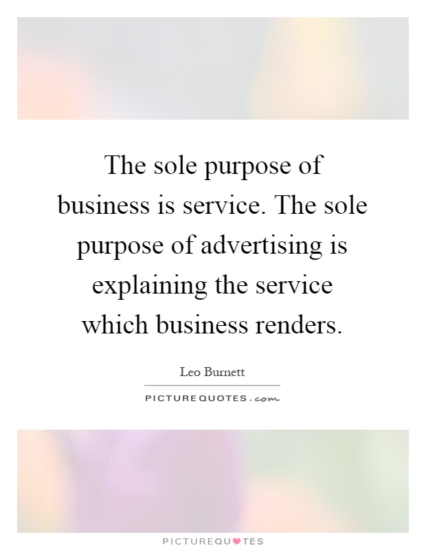 The sole purpose of business is service. The sole purpose of advertising is explaining the service which business renders Picture Quote #1