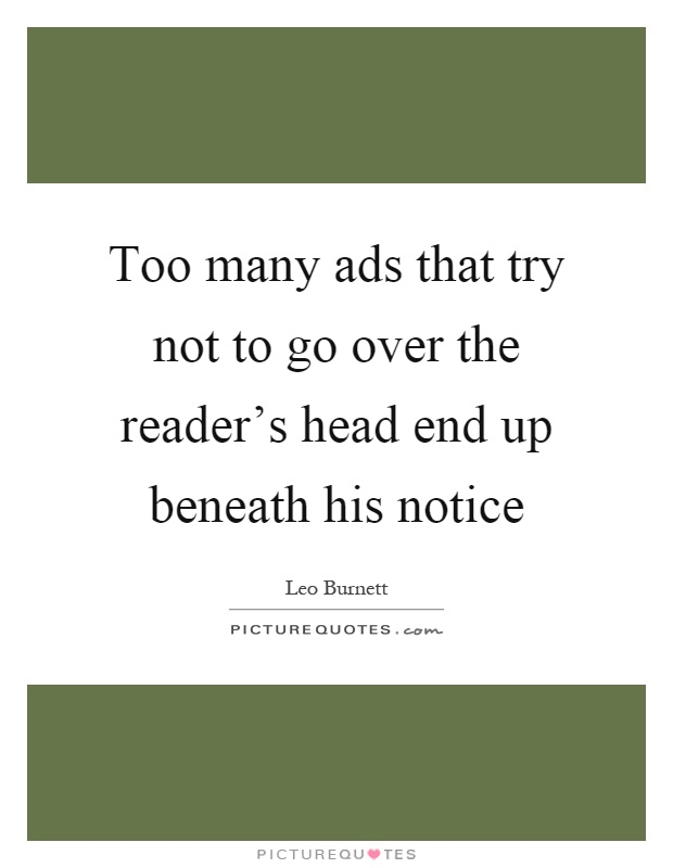Too many ads that try not to go over the reader's head end up beneath his notice Picture Quote #1