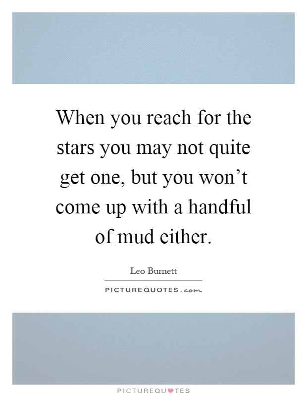 When you reach for the stars you may not quite get one, but you won't come up with a handful of mud either Picture Quote #1