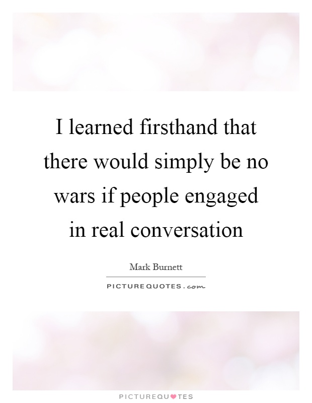 I learned firsthand that there would simply be no wars if people engaged in real conversation Picture Quote #1