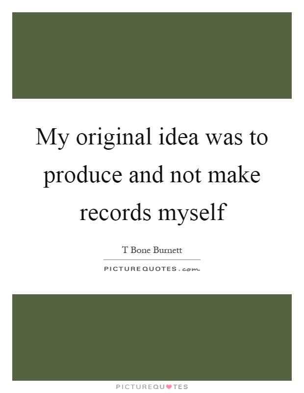 My original idea was to produce and not make records myself Picture Quote #1