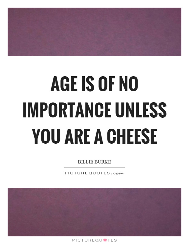 Age is of no importance unless you are a cheese Picture Quote #1