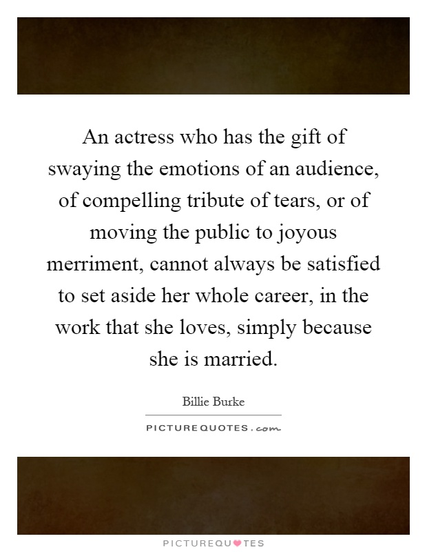 An actress who has the gift of swaying the emotions of an audience, of compelling tribute of tears, or of moving the public to joyous merriment, cannot always be satisfied to set aside her whole career, in the work that she loves, simply because she is married Picture Quote #1