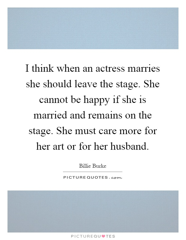 I think when an actress marries she should leave the stage. She cannot be happy if she is married and remains on the stage. She must care more for her art or for her husband Picture Quote #1