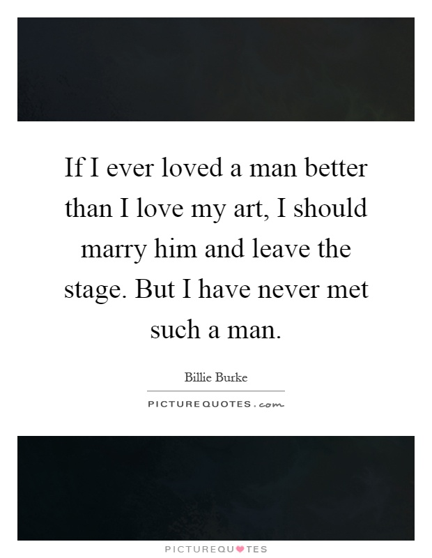 If I ever loved a man better than I love my art, I should marry him and leave the stage. But I have never met such a man Picture Quote #1