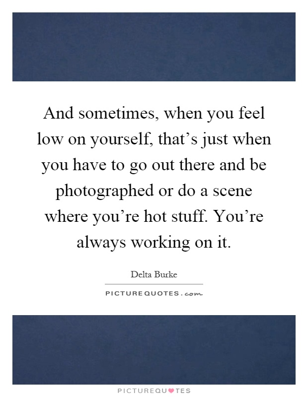 And sometimes, when you feel low on yourself, that's just when you have to go out there and be photographed or do a scene where you're hot stuff. You're always working on it Picture Quote #1