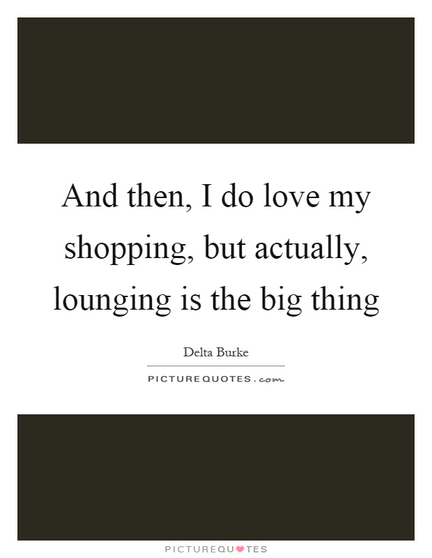 And then, I do love my shopping, but actually, lounging is the big thing Picture Quote #1