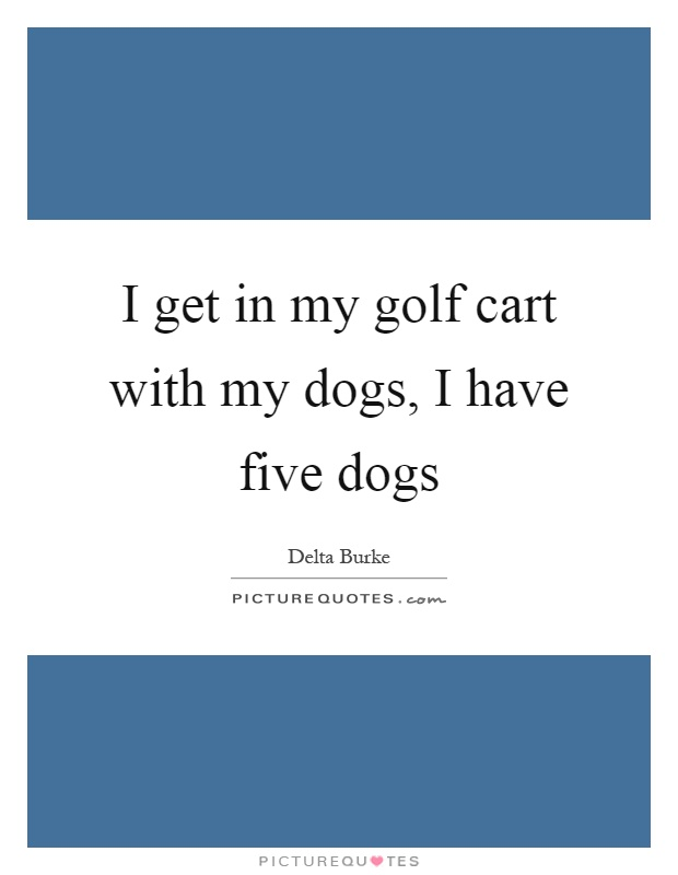I get in my golf cart with my dogs, I have five dogs Picture Quote #1