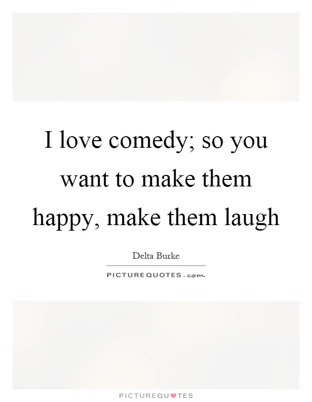 I love comedy; so you want to make them happy, make them laugh Picture Quote #1