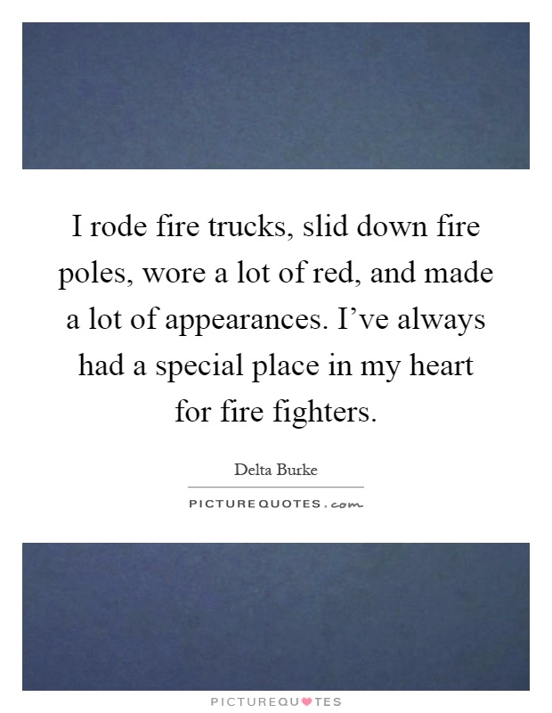 I rode fire trucks, slid down fire poles, wore a lot of red, and made a lot of appearances. I've always had a special place in my heart for fire fighters Picture Quote #1