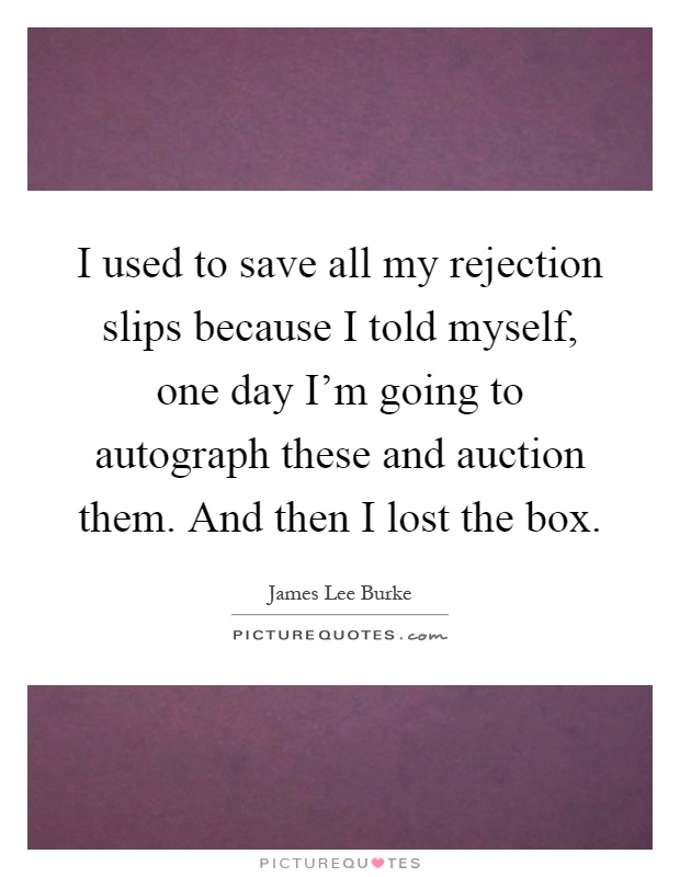 I used to save all my rejection slips because I told myself, one day I'm going to autograph these and auction them. And then I lost the box Picture Quote #1