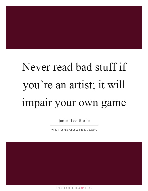 Never read bad stuff if you're an artist; it will impair your own game Picture Quote #1
