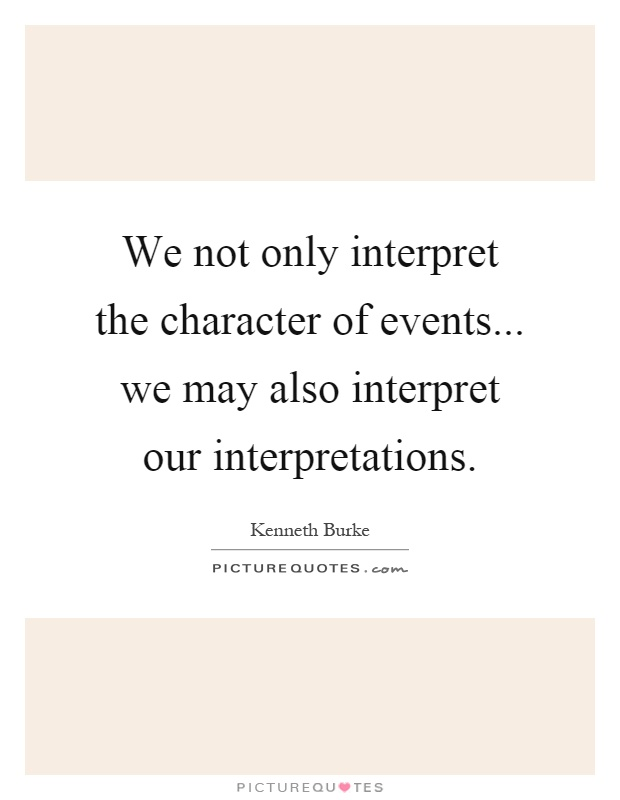 We not only interpret the character of events... we may also interpret our interpretations Picture Quote #1