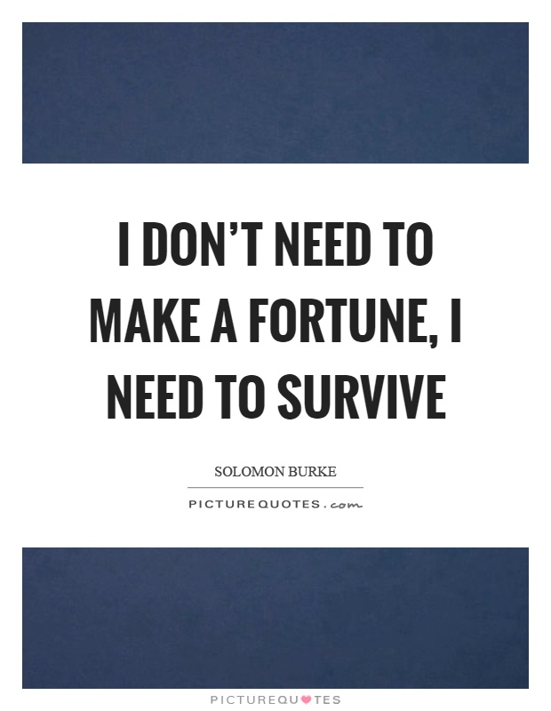 I don't need to make a fortune, I need to survive Picture Quote #1