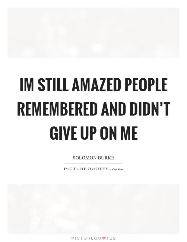 Im still amazed people remembered and didn't give up on me Picture Quote #1