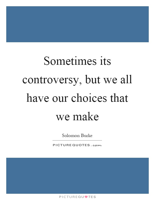 Sometimes its controversy, but we all have our choices that we make Picture Quote #1