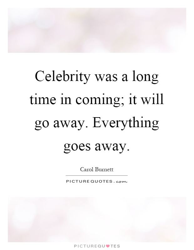 Celebrity was a long time in coming; it will go away. Everything goes away Picture Quote #1