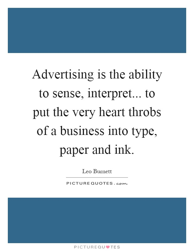 Advertising is the ability to sense, interpret... to put the very heart throbs of a business into type, paper and ink Picture Quote #1