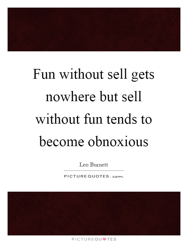 Fun without sell gets nowhere but sell without fun tends to become obnoxious Picture Quote #1