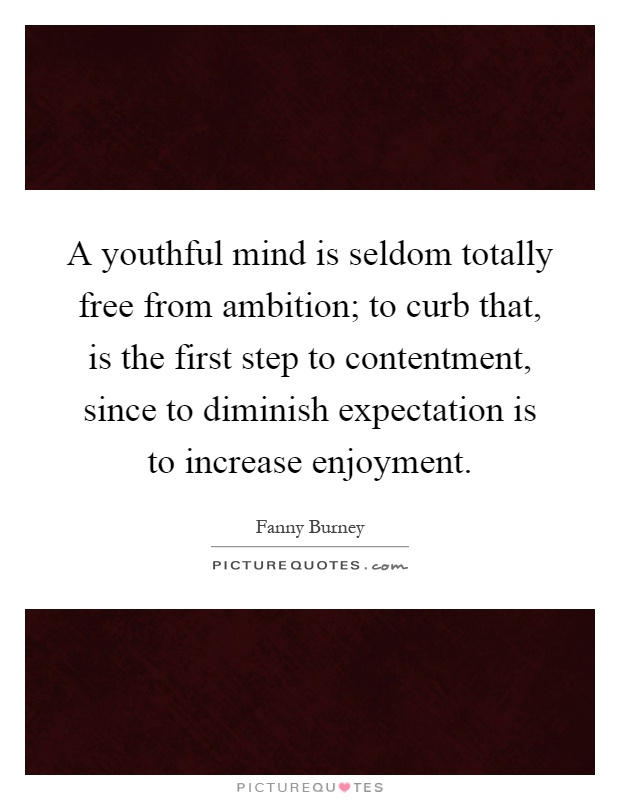 A youthful mind is seldom totally free from ambition; to curb that, is the first step to contentment, since to diminish expectation is to increase enjoyment Picture Quote #1