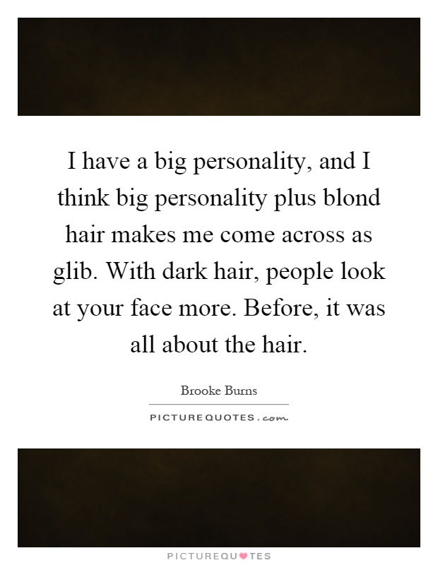 I have a big personality, and I think big personality plus blond hair makes me come across as glib. With dark hair, people look at your face more. Before, it was all about the hair Picture Quote #1