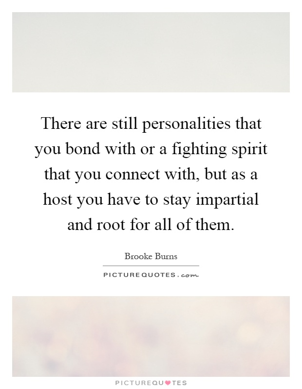 There are still personalities that you bond with or a fighting spirit that you connect with, but as a host you have to stay impartial and root for all of them Picture Quote #1