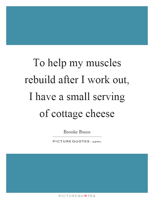 To help my muscles rebuild after I work out, I have a small serving of cottage cheese Picture Quote #1