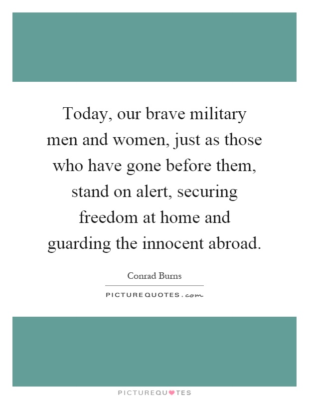 Today, our brave military men and women, just as those who have gone before them, stand on alert, securing freedom at home and guarding the innocent abroad Picture Quote #1