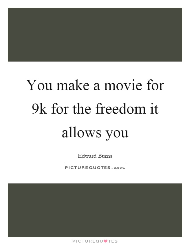 You make a movie for 9k for the freedom it allows you Picture Quote #1
