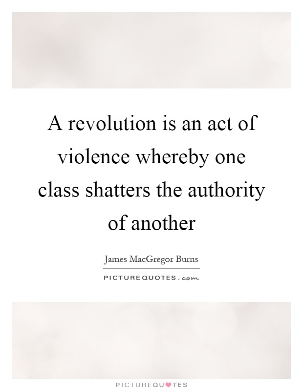 A revolution is an act of violence whereby one class shatters the authority of another Picture Quote #1