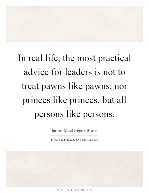 In real life, the most practical advice for leaders is not to treat pawns like pawns, nor princes like princes, but all persons like persons Picture Quote #1
