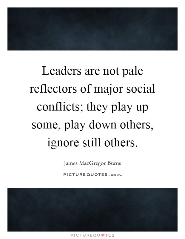 Leaders are not pale reflectors of major social conflicts; they play up some, play down others, ignore still others Picture Quote #1