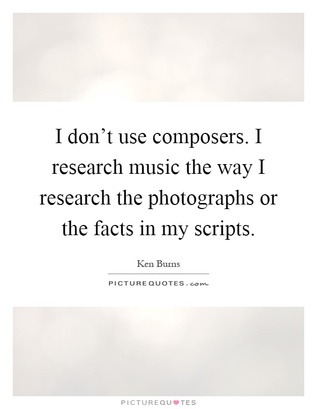 I don't use composers. I research music the way I research the photographs or the facts in my scripts Picture Quote #1