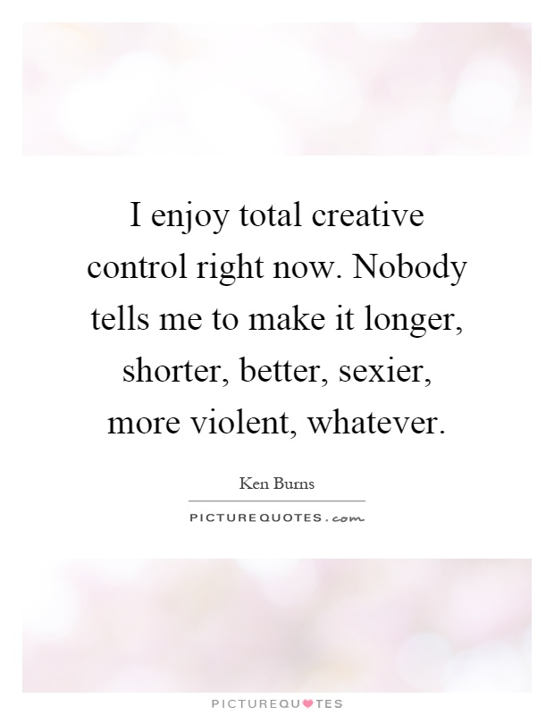 I enjoy total creative control right now. Nobody tells me to make it longer, shorter, better, sexier, more violent, whatever Picture Quote #1