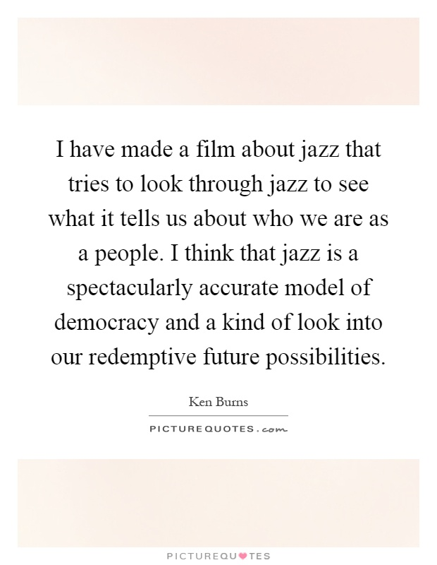 I have made a film about jazz that tries to look through jazz to see what it tells us about who we are as a people. I think that jazz is a spectacularly accurate model of democracy and a kind of look into our redemptive future possibilities Picture Quote #1
