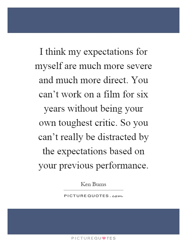 I think my expectations for myself are much more severe and much more direct. You can't work on a film for six years without being your own toughest critic. So you can't really be distracted by the expectations based on your previous performance Picture Quote #1