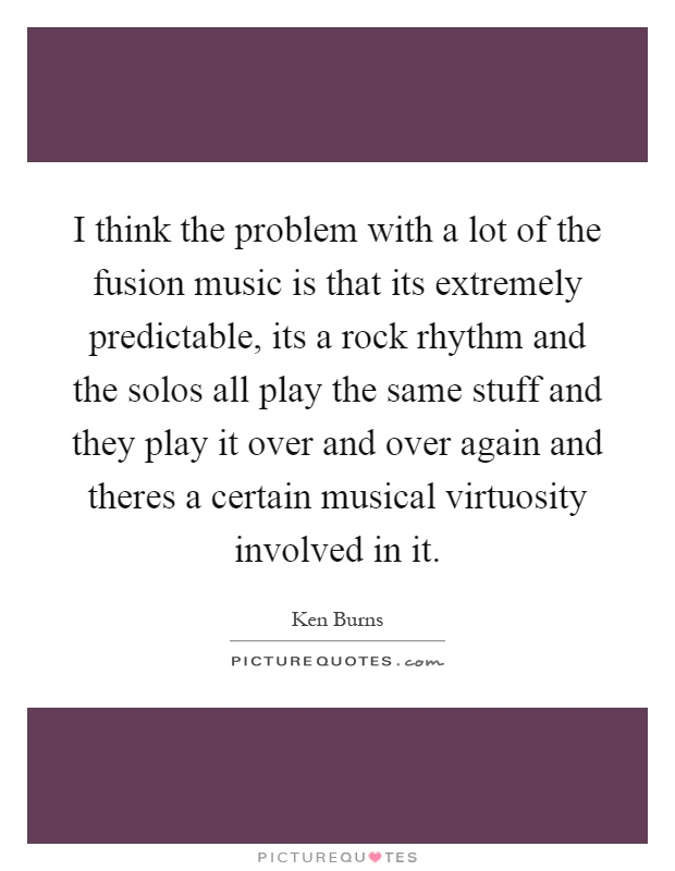 I think the problem with a lot of the fusion music is that its extremely predictable, its a rock rhythm and the solos all play the same stuff and they play it over and over again and theres a certain musical virtuosity involved in it Picture Quote #1