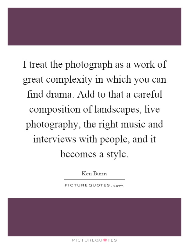 I treat the photograph as a work of great complexity in which you can find drama. Add to that a careful composition of landscapes, live photography, the right music and interviews with people, and it becomes a style Picture Quote #1