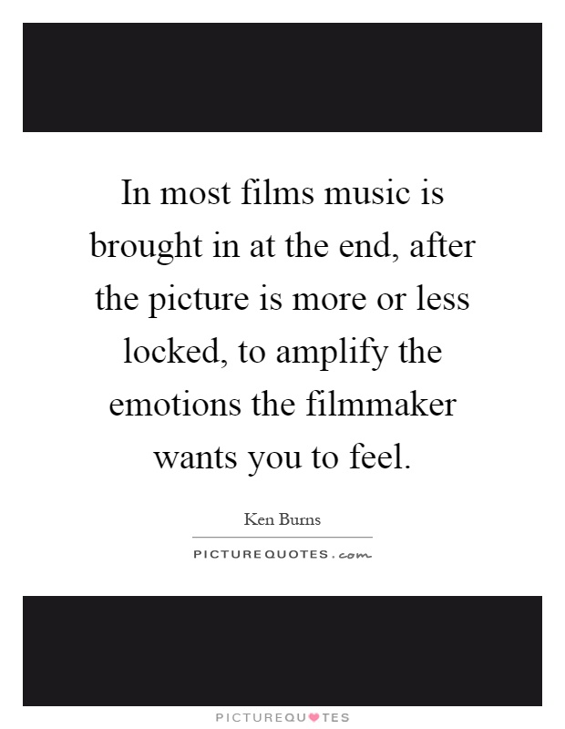 In most films music is brought in at the end, after the picture is more or less locked, to amplify the emotions the filmmaker wants you to feel Picture Quote #1