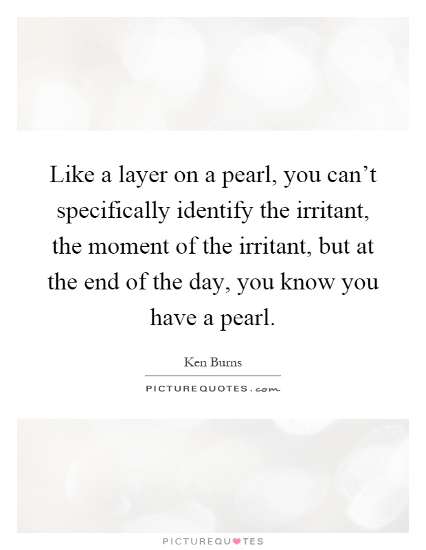Like a layer on a pearl, you can't specifically identify the irritant, the moment of the irritant, but at the end of the day, you know you have a pearl Picture Quote #1