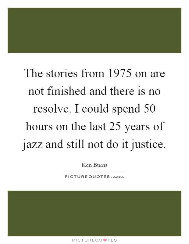 The stories from 1975 on are not finished and there is no resolve. I could spend 50 hours on the last 25 years of jazz and still not do it justice Picture Quote #1