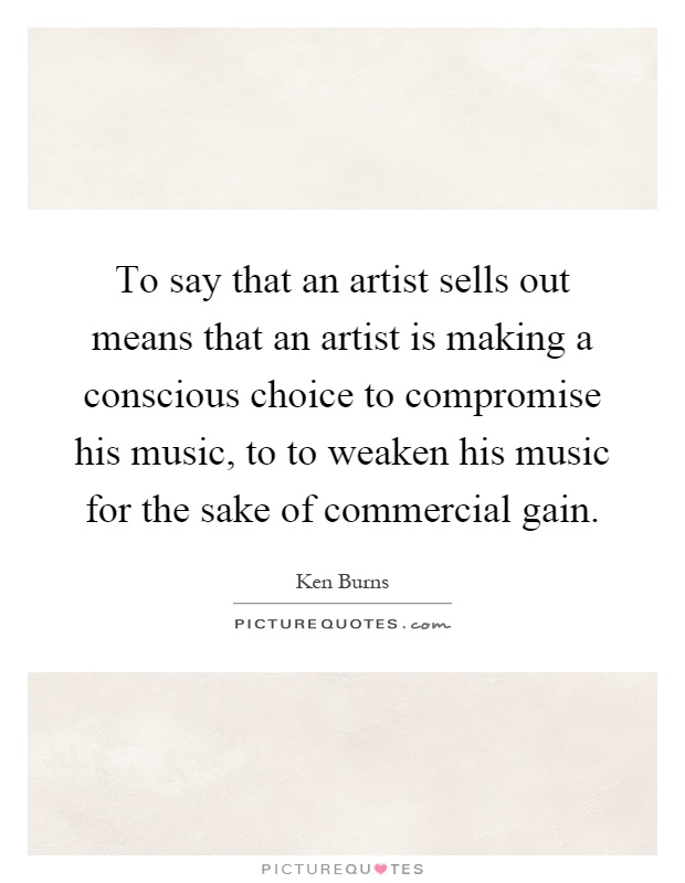 To say that an artist sells out means that an artist is making a conscious choice to compromise his music, to to weaken his music for the sake of commercial gain Picture Quote #1