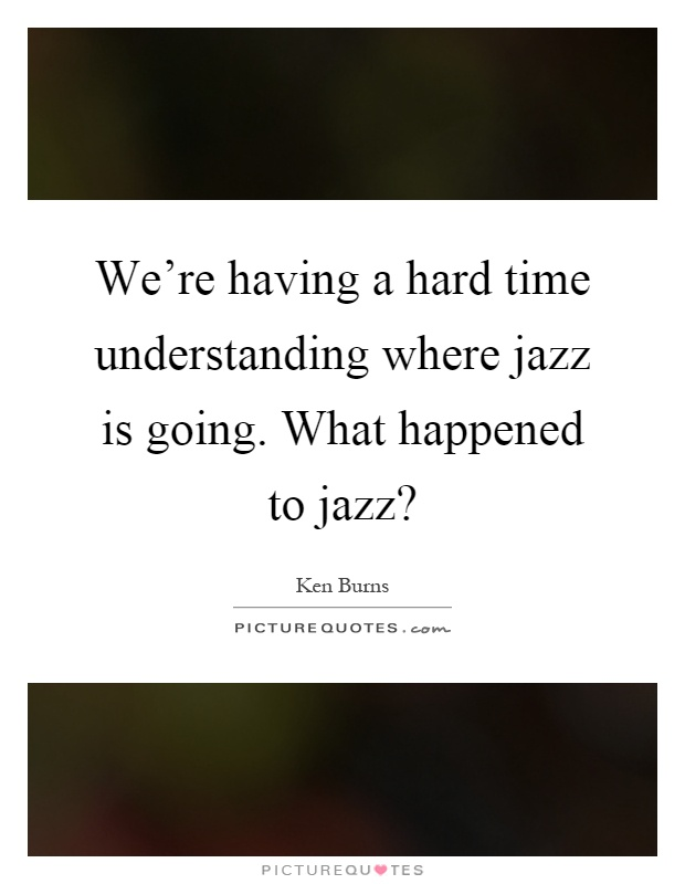 We're having a hard time understanding where jazz is going. What happened to jazz? Picture Quote #1