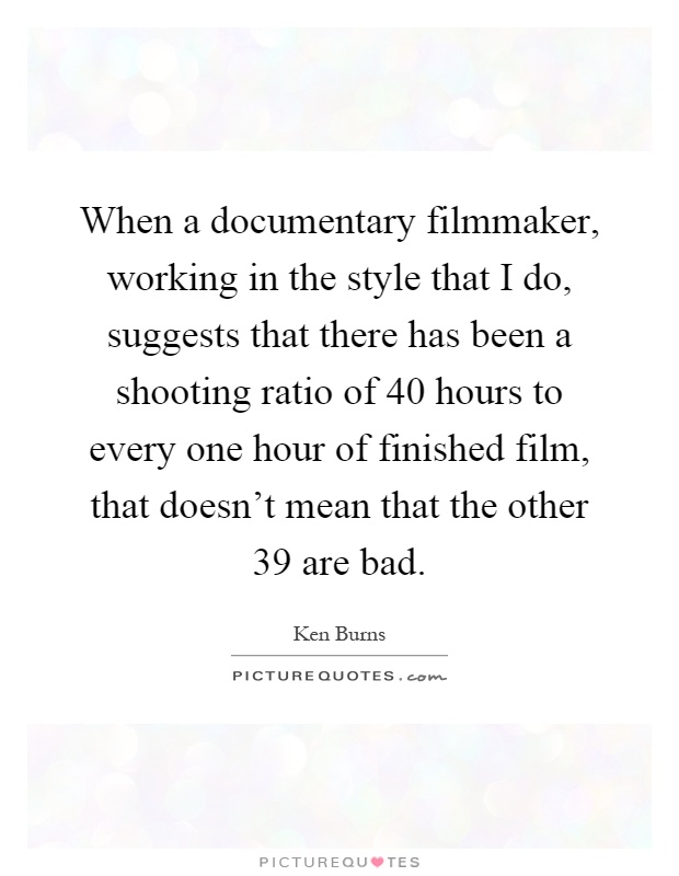 When a documentary filmmaker, working in the style that I do, suggests that there has been a shooting ratio of 40 hours to every one hour of finished film, that doesn't mean that the other 39 are bad Picture Quote #1