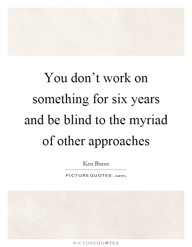 You don't work on something for six years and be blind to the myriad of other approaches Picture Quote #1