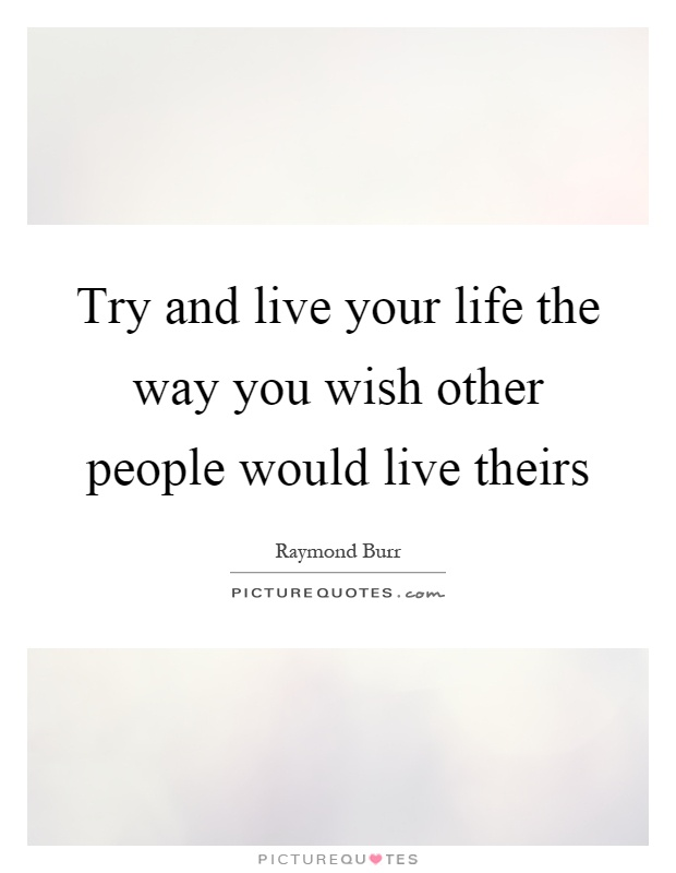 Try and live your life the way you wish other people would live theirs Picture Quote #1